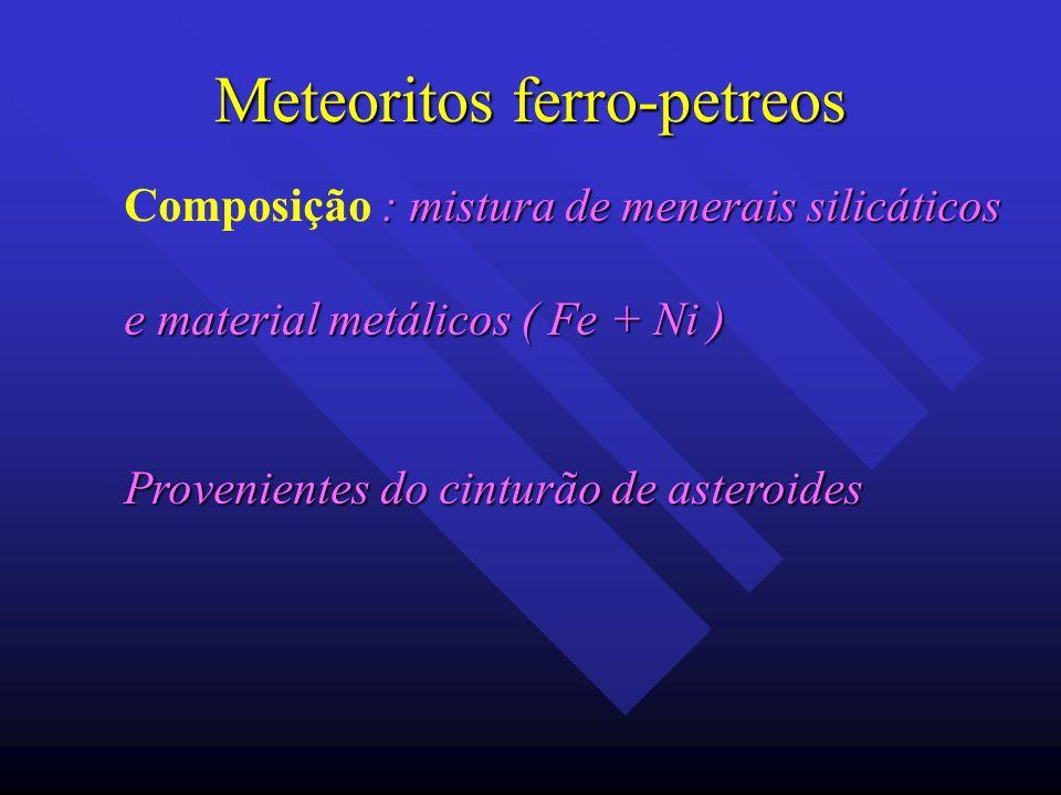Meteoritos ferro-petreos : mistura de menerais silicáticos Composição : mistura de menerais silicáticos e material metálicos ( Fe + Ni ) Provenientes