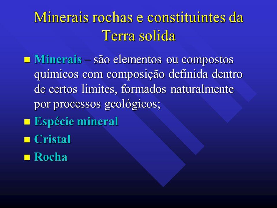 Minerais rochas e constituintes da Terra solida Minerais – são elementos ou compostos químicos com composição definida dentro de certos limites, forma