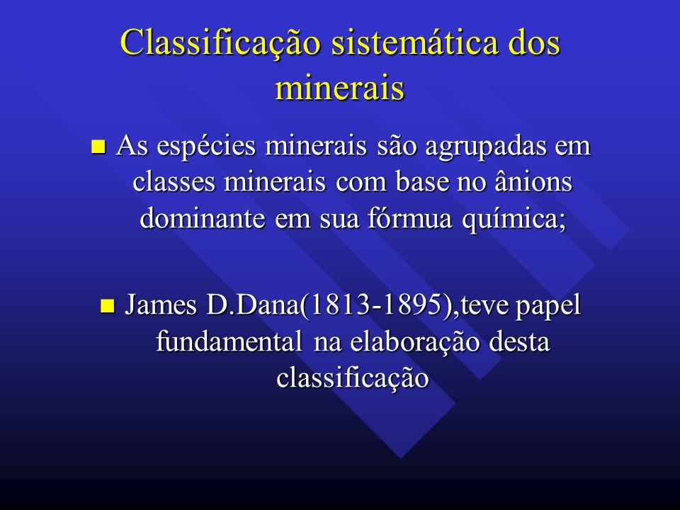 Classificação sistemática dos minerais As espécies minerais são agrupadas em classes minerais com base no ânions dominante em sua fórmua química; As e