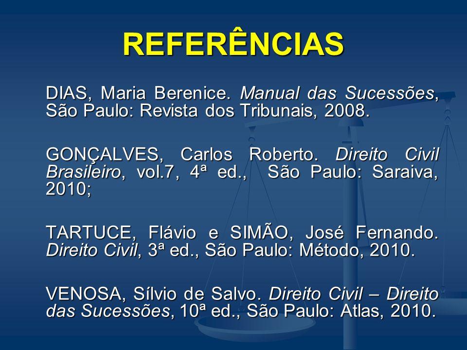 REFERÊNCIAS DIAS, Maria Berenice. Manual das Sucessões, São Paulo: Revista dos Tribunais, 2008. GONÇALVES, Carlos Roberto. Direito Civil Brasileiro, v