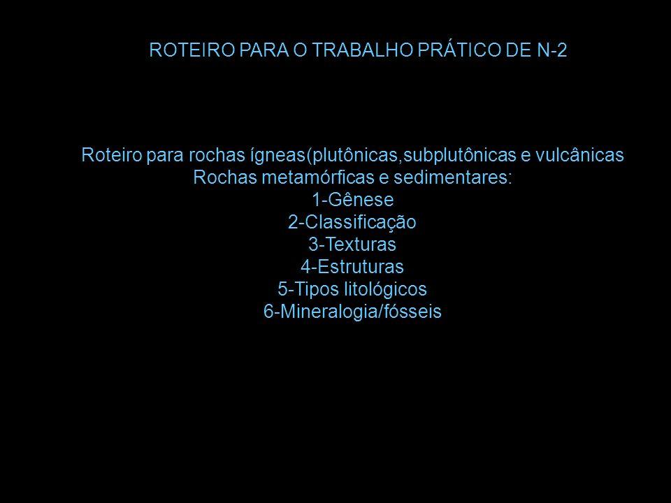ROTEIRO PARA O TRABALHO PRÁTICO DE N-2 Roteiro para rochas ígneas(plutônicas,subplutônicas e vulcânicas Rochas metamórficas e sedimentares: 1-Gênese 2