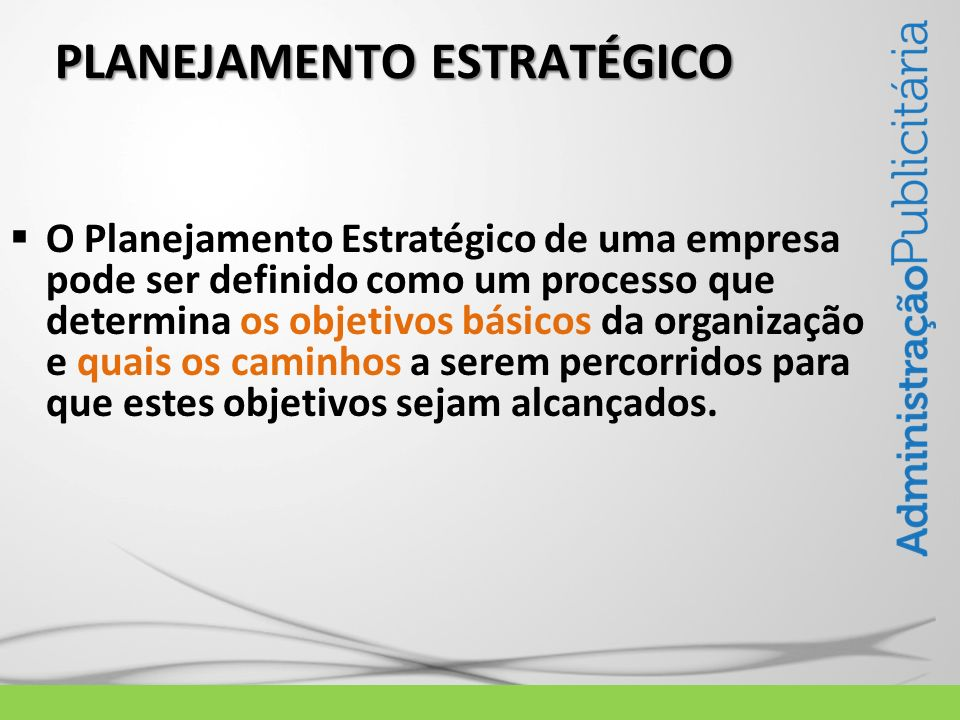 PLANEJAMENTO ESTRATÉGICO O Planejamento Estratégico de uma empresa pode ser definido como um processo que determina os objetivos básicos da organizaçã