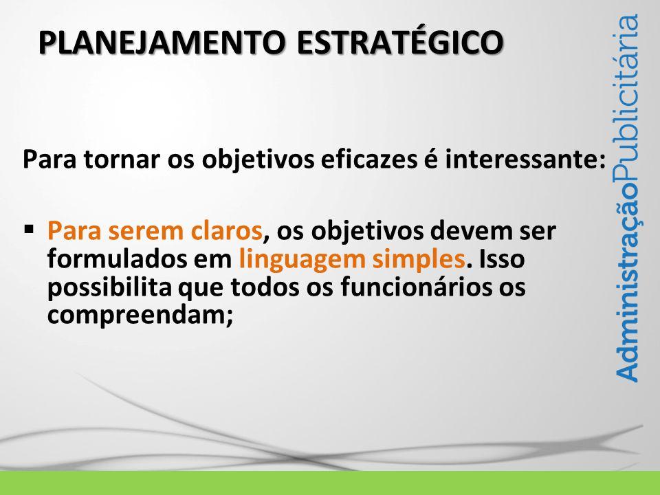 PLANEJAMENTO ESTRATÉGICO Para tornar os objetivos eficazes é interessante: Para serem claros, os objetivos devem ser formulados em linguagem simples.