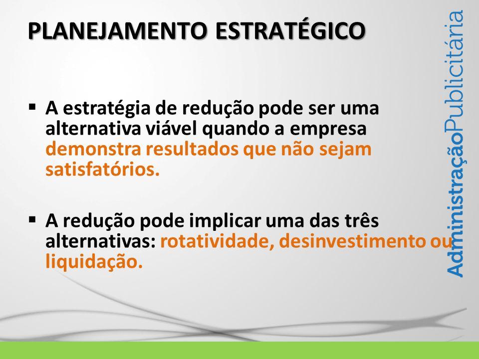 PLANEJAMENTO ESTRATÉGICO A estratégia de redução pode ser uma alternativa viável quando a empresa demonstra resultados que não sejam satisfatórios. A