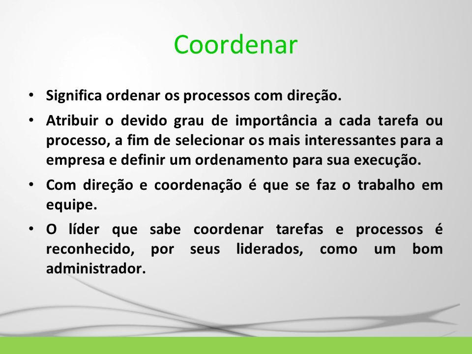 Coordenar Significa ordenar os processos com direção. Atribuir o devido grau de importância a cada tarefa ou processo, a fim de selecionar os mais int