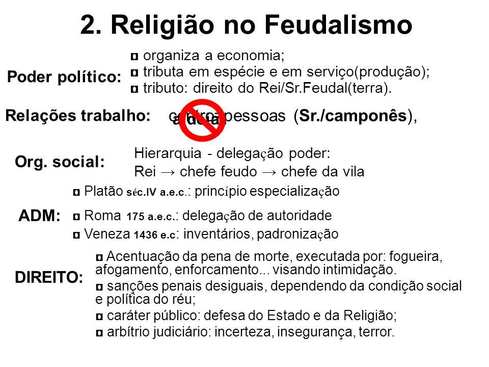 Poder político: 2. Religião no Feudalismo Relações trabalho: organiza a economia; tributa em espécie e em serviço(produção); tributo: direito do Rei/S