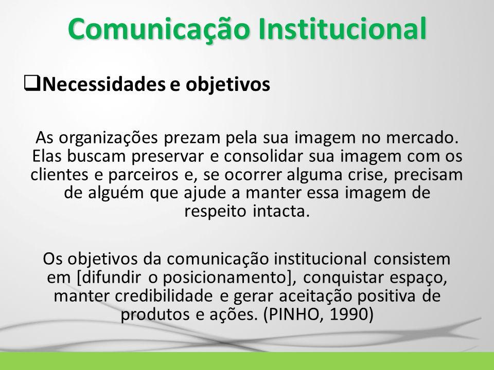Comunicação Institucional Necessidades e objetivos As organizações prezam pela sua imagem no mercado. Elas buscam preservar e consolidar sua imagem co