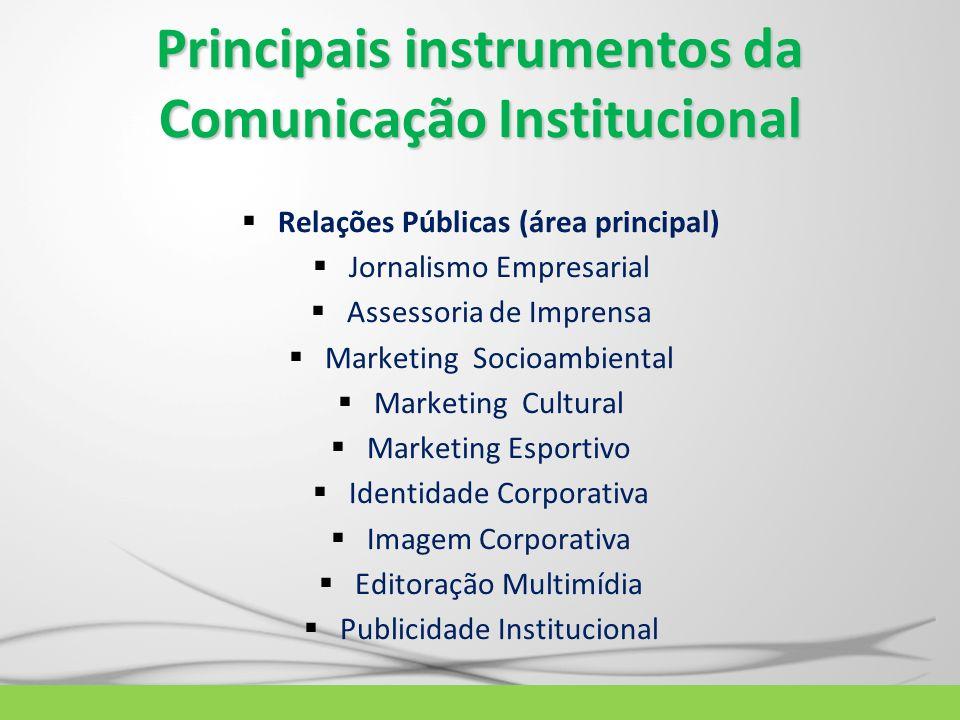 Principais instrumentos da Comunicação Institucional Relações Públicas (área principal) Jornalismo Empresarial Assessoria de Imprensa Marketing Socioa