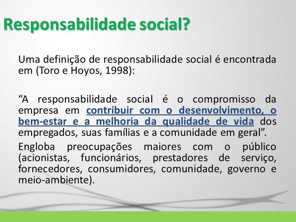 Responsabilidade social? Uma definição de responsabilidade social é encontrada em (Toro e Hoyos, 1998): A responsabilidade social é o compromisso da e