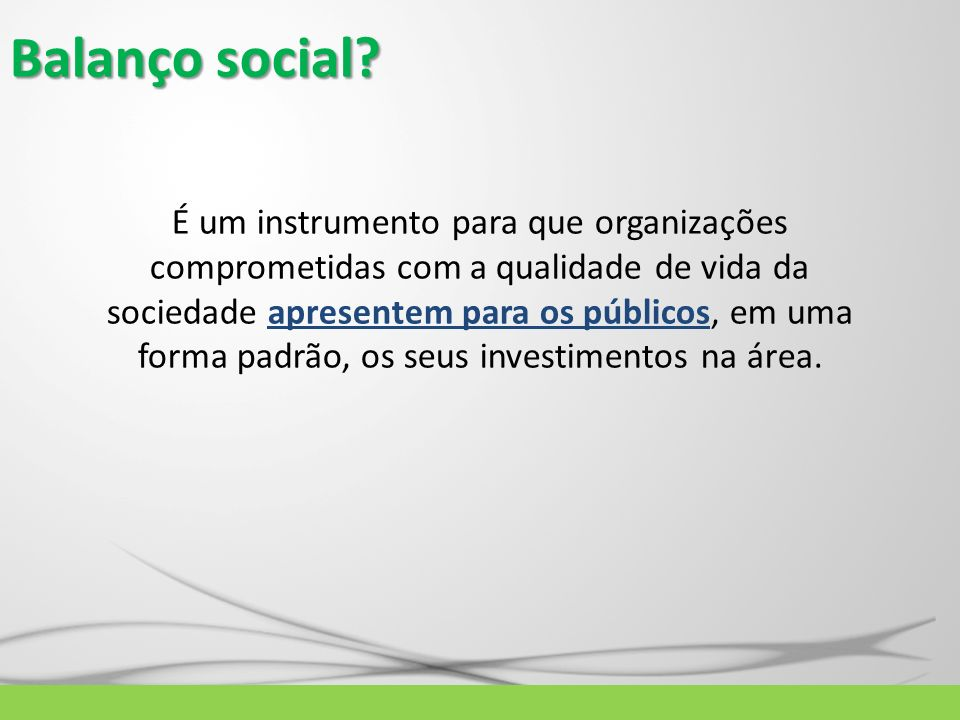 Balanço social? É um instrumento para que organizações comprometidas com a qualidade de vida da sociedade apresentem para os públicos, em uma forma pa