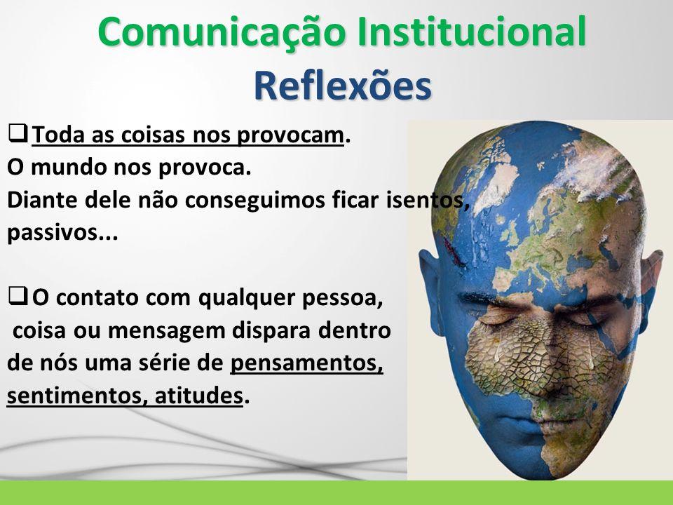 Comunicação Institucional Reflexões Toda as coisas nos provocam. O mundo nos provoca. Diante dele não conseguimos ficar isentos, passivos... O contato