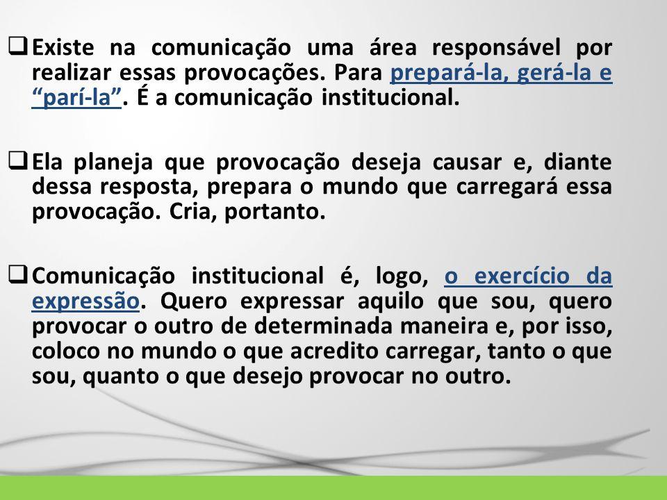 Existe na comunicação uma área responsável por realizar essas provocações. Para prepará-la, gerá-la e parí-la. É a comunicação institucional. Ela plan