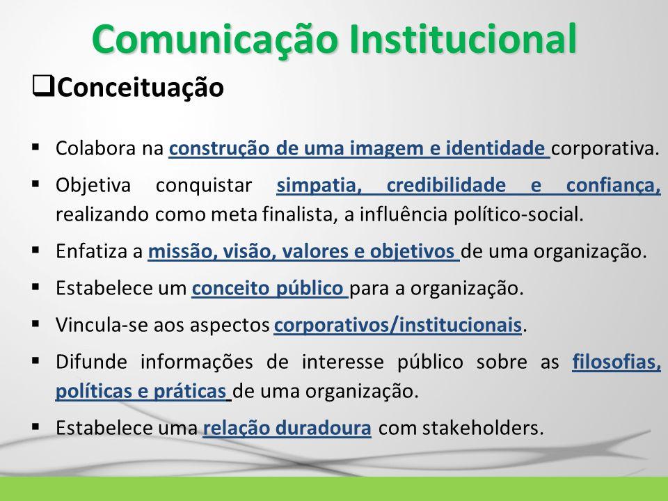 Comunicação Institucional Conceituação Colabora na construção de uma imagem e identidade corporativa. Objetiva conquistar simpatia, credibilidade e co