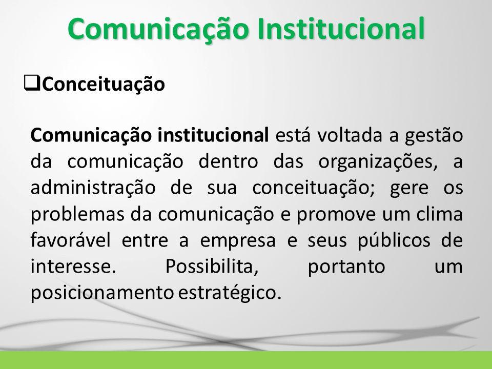 Comunicação Institucional Conceituação Comunicação institucional está voltada a gestão da comunicação dentro das organizações, a administração de sua
