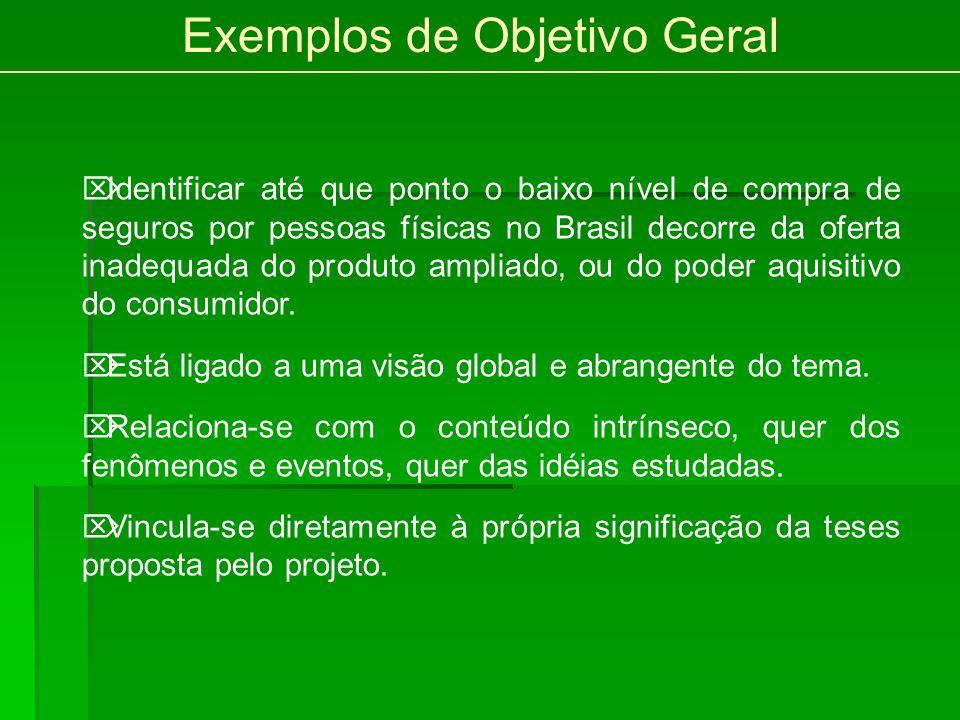 Exemplos de Objetivo Geral Identificar até que ponto o baixo nível de compra de seguros por pessoas físicas no Brasil decorre da oferta inadequada do produto ampliado, ou do poder aquisitivo do consumidor.