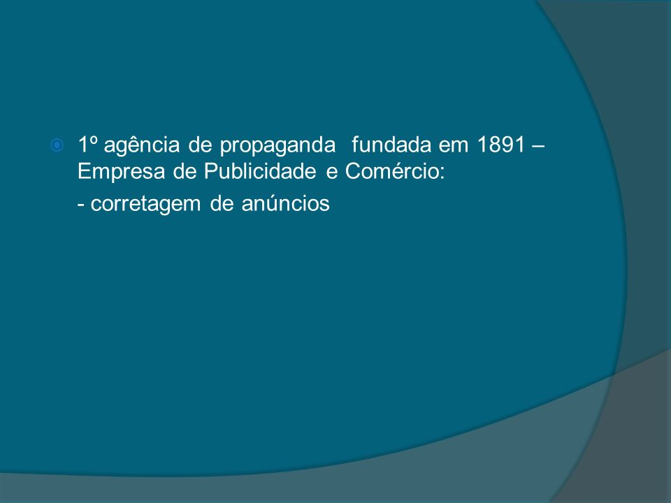 1º agência de propaganda fundada em 1891 – Empresa de Publicidade e Comércio: - corretagem de anúncios
