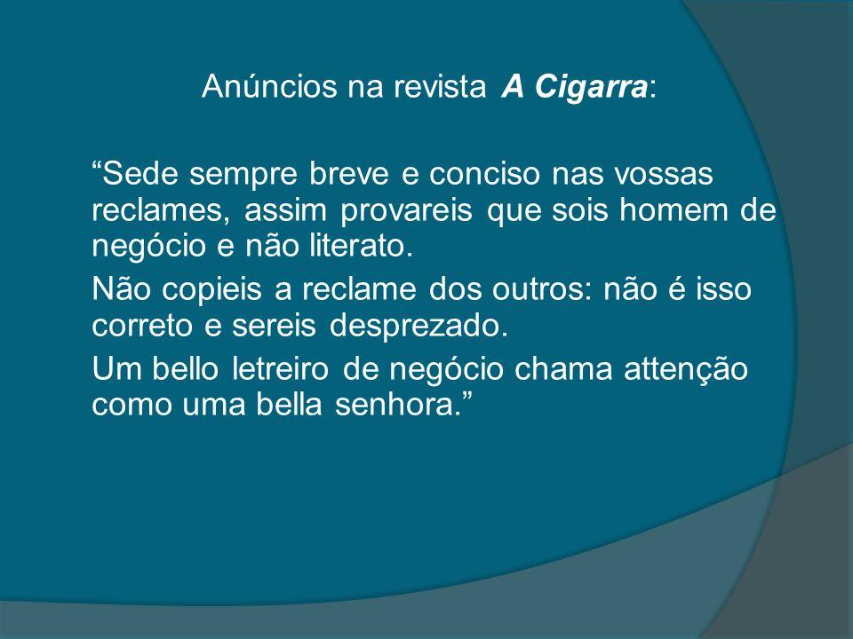 Anúncios na revista A Cigarra: Sede sempre breve e conciso nas vossas reclames, assim provareis que sois homem de negócio e não literato. Não copieis