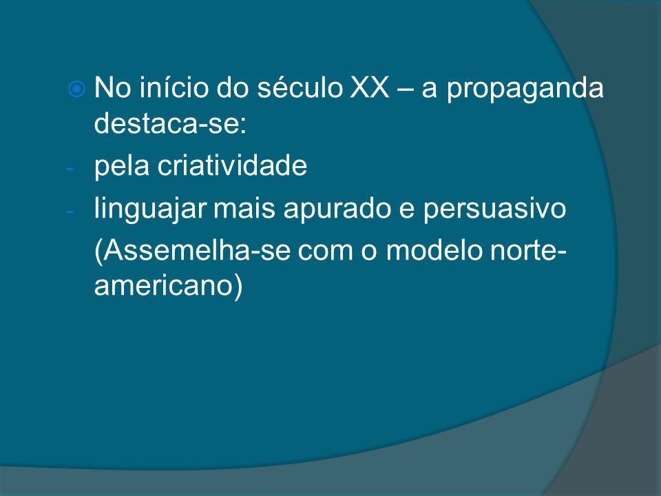 No início do século XX – a propaganda destaca-se: - pela criatividade - linguajar mais apurado e persuasivo (Assemelha-se com o modelo norte- american