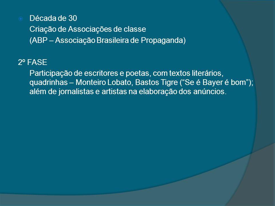 Década de 30 Criação de Associações de classe (ABP – Associação Brasileira de Propaganda) 2º FASE Participação de escritores e poetas, com textos literários, quadrinhas – Monteiro Lobato, Bastos Tigre (Se é Bayer é bom); além de jornalistas e artistas na elaboração dos anúncios.