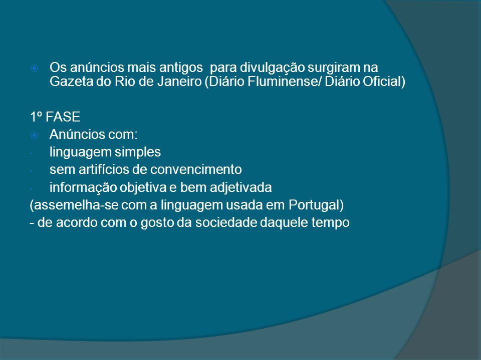 Os anúncios mais antigos para divulgação surgiram na Gazeta do Rio de Janeiro (Diário Fluminense/ Diário Oficial) 1º FASE Anúncios com: - linguagem si