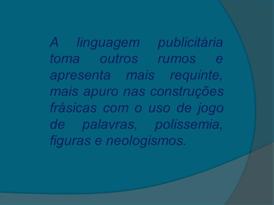 A linguagem publicitária toma outros rumos e apresenta mais requinte, mais apuro nas construções frásicas com o uso de jogo de palavras, polissemia, f