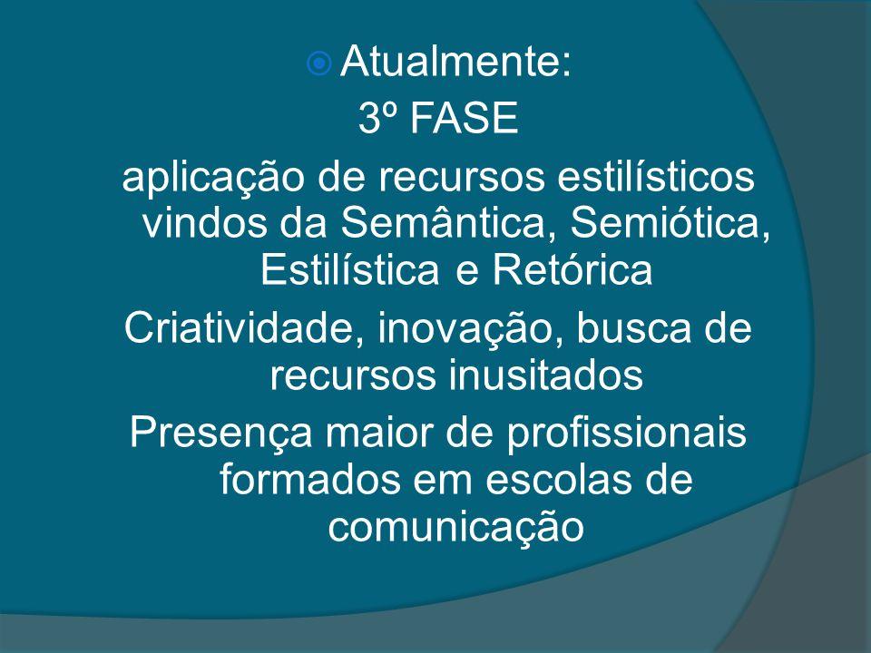 Atualmente: 3º FASE aplicação de recursos estilísticos vindos da Semântica, Semiótica, Estilística e Retórica Criatividade, inovação, busca de recursos inusitados Presença maior de profissionais formados em escolas de comunicação