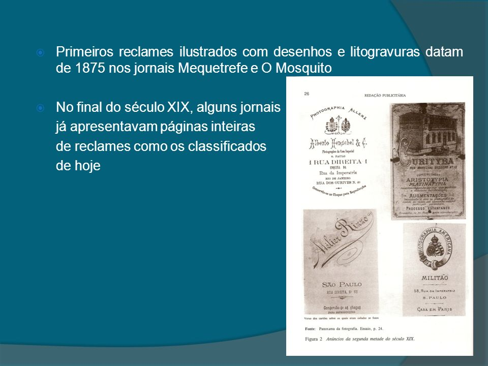Primeiros reclames ilustrados com desenhos e litogravuras datam de 1875 nos jornais Mequetrefe e O Mosquito No final do século XIX, alguns jornais já apresentavam páginas inteiras de reclames como os classificados de hoje