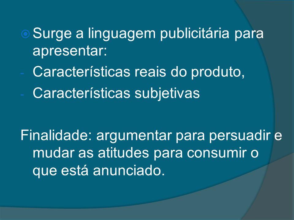 Surge a linguagem publicitária para apresentar: - Características reais do produto, - Características subjetivas Finalidade: argumentar para persuadir e mudar as atitudes para consumir o que está anunciado.