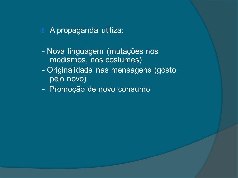 A propaganda utiliza: - Nova linguagem (mutações nos modismos, nos costumes) - Originalidade nas mensagens (gosto pelo novo) - Promoção de novo consum
