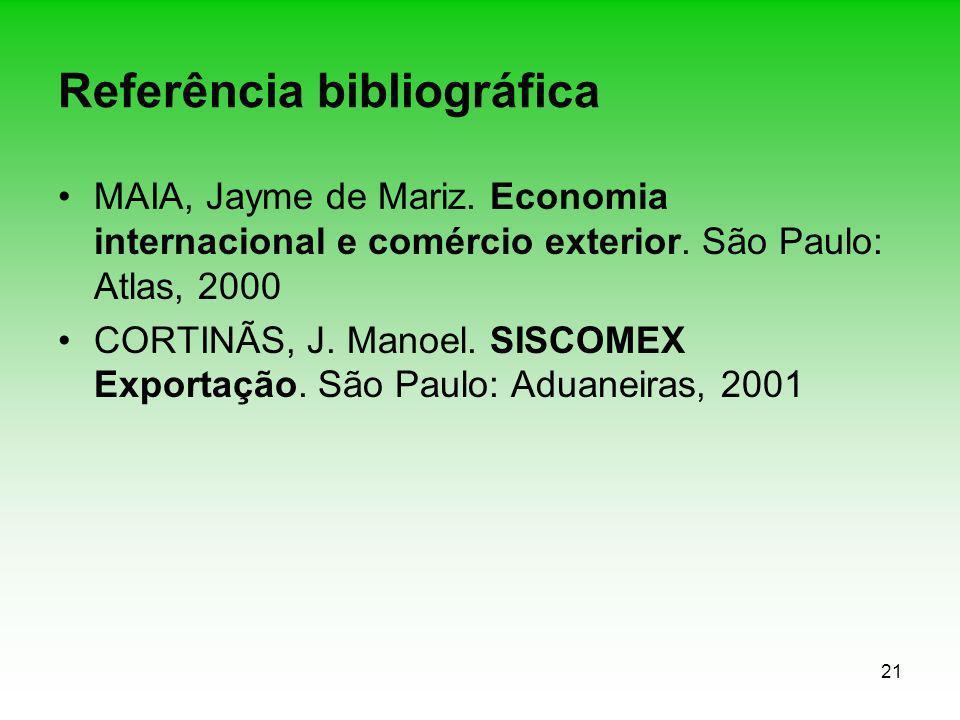 21 Referência bibliográfica MAIA, Jayme de Mariz. Economia internacional e comércio exterior. São Paulo: Atlas, 2000 CORTINÃS, J. Manoel. SISCOMEX Exp