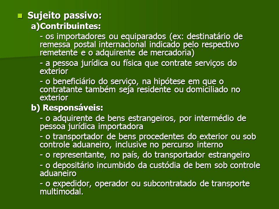 Sujeito passivo: Sujeito passivo: a)Contribuintes: - os importadores ou equiparados (ex: destinatário de remessa postal internacional indicado pelo re