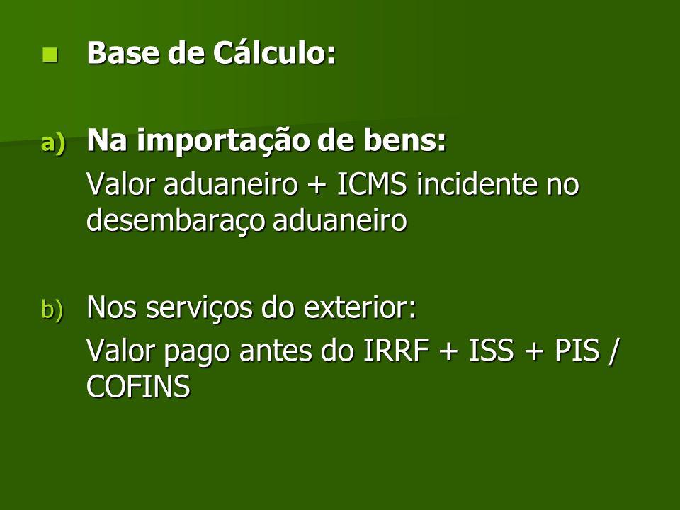 Base de Cálculo: Base de Cálculo: a) Na importação de bens: Valor aduaneiro + ICMS incidente no desembaraço aduaneiro b) Nos serviços do exterior: Val
