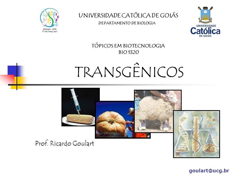 UNIVERSIDADE CATÓLICA DE GOIÁS DEPARTAMENTO DE BIOLOGIA TÓPICOS EM BIOTECNOLOGIA BIO 1320 TRANSGÊNICOS Prof. Ricardo Goulart goulart@ucg.br