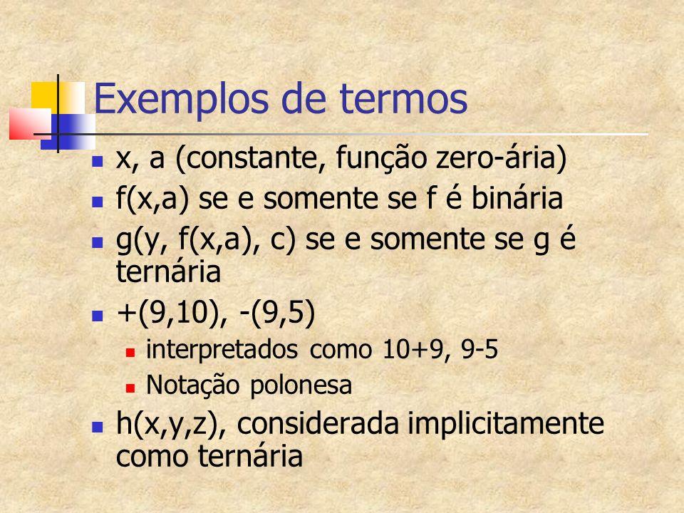 Exemplos de termos x, a (constante, função zero-ária) f(x,a) se e somente se f é binária g(y, f(x,a), c) se e somente se g é ternária +(9,10), -(9,5) interpretados como 10+9, 9-5 Notação polonesa h(x,y,z), considerada implicitamente como ternária