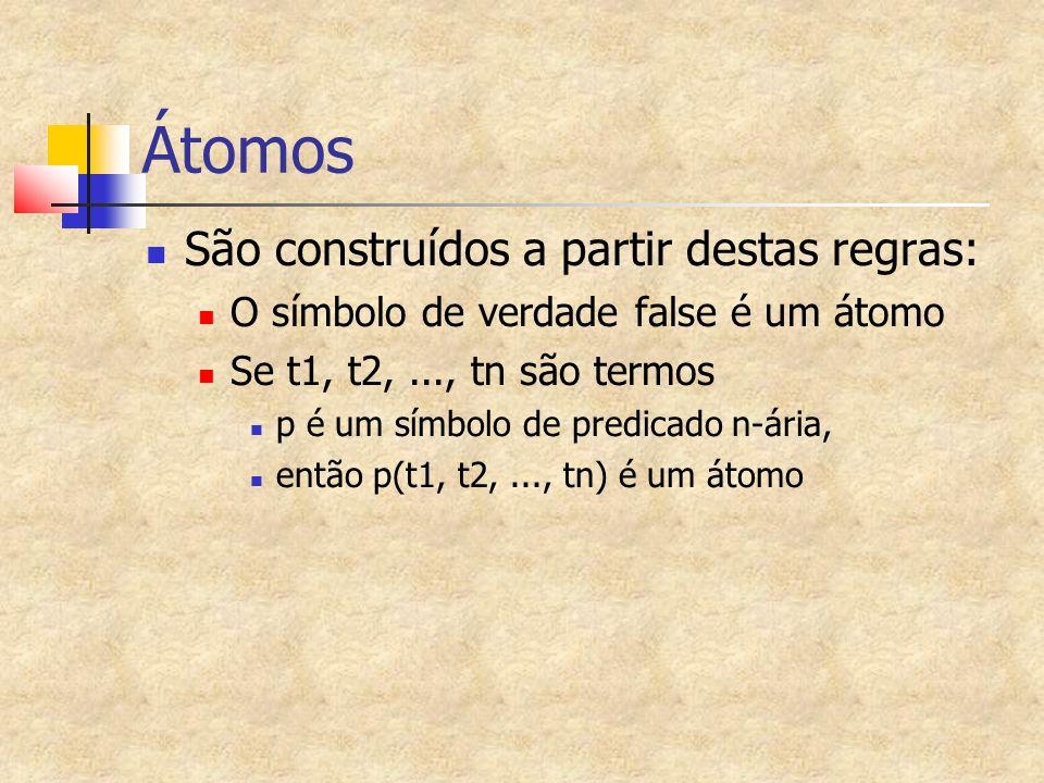 Átomos São construídos a partir destas regras: O símbolo de verdade false é um átomo Se t1, t2,..., tn são termos p é um símbolo de predicado n-ária, então p(t1, t2,..., tn) é um átomo
