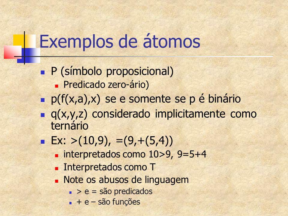 Exemplos de átomos P (símbolo proposicional) Predicado zero-ário) p(f(x,a),x) se e somente se p é binário q(x,y,z) considerado implicitamente como ternário Ex: >(10,9), =(9,+(5,4)) interpretados como 10>9, 9=5+4 Interpretados como T Note os abusos de linguagem > e = são predicados + e – são funções