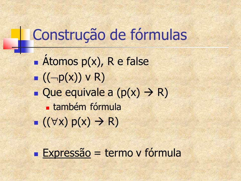 Construção de fórmulas Átomos p(x), R e false (( p(x)) v R) Que equivale a (p(x) R) também fórmula (( x) p(x) R) Expressão = termo v fórmula