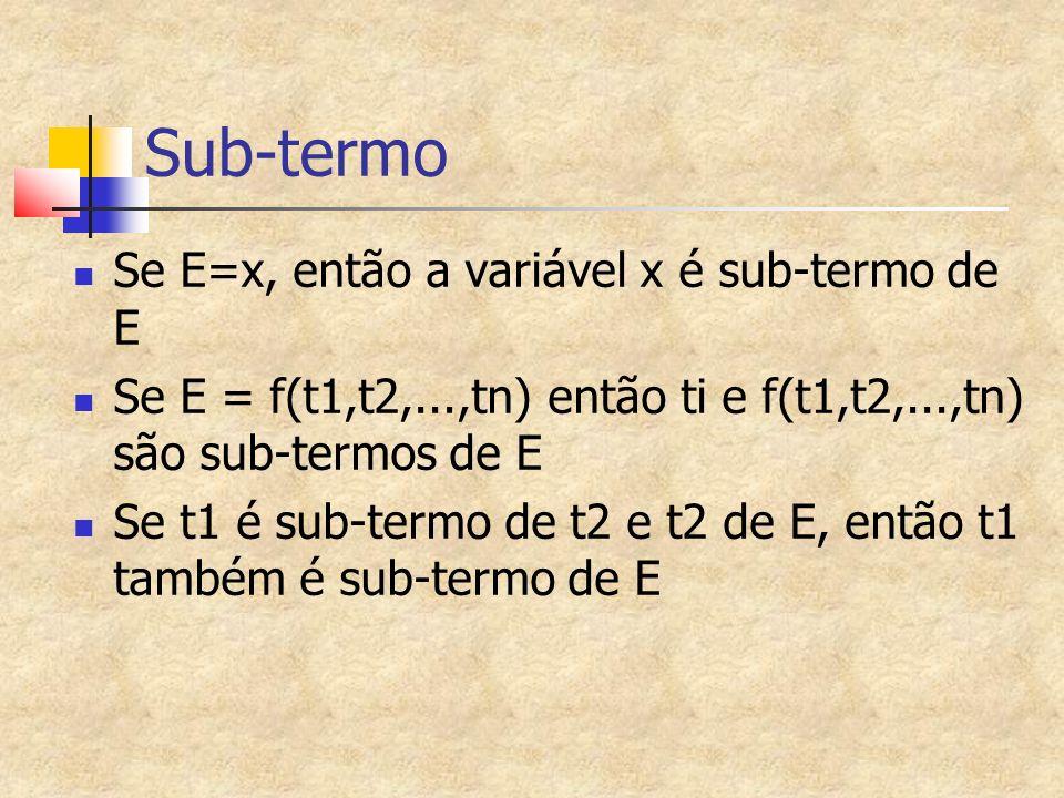 Sub-termo Se E=x, então a variável x é sub-termo de E Se E = f(t1,t2,...,tn) então ti e f(t1,t2,...,tn) são sub-termos de E Se t1 é sub-termo de t2 e t2 de E, então t1 também é sub-termo de E