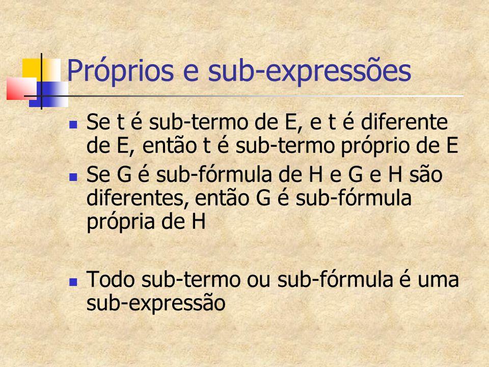 Próprios e sub-expressões Se t é sub-termo de E, e t é diferente de E, então t é sub-termo próprio de E Se G é sub-fórmula de H e G e H são diferentes, então G é sub-fórmula própria de H Todo sub-termo ou sub-fórmula é uma sub-expressão