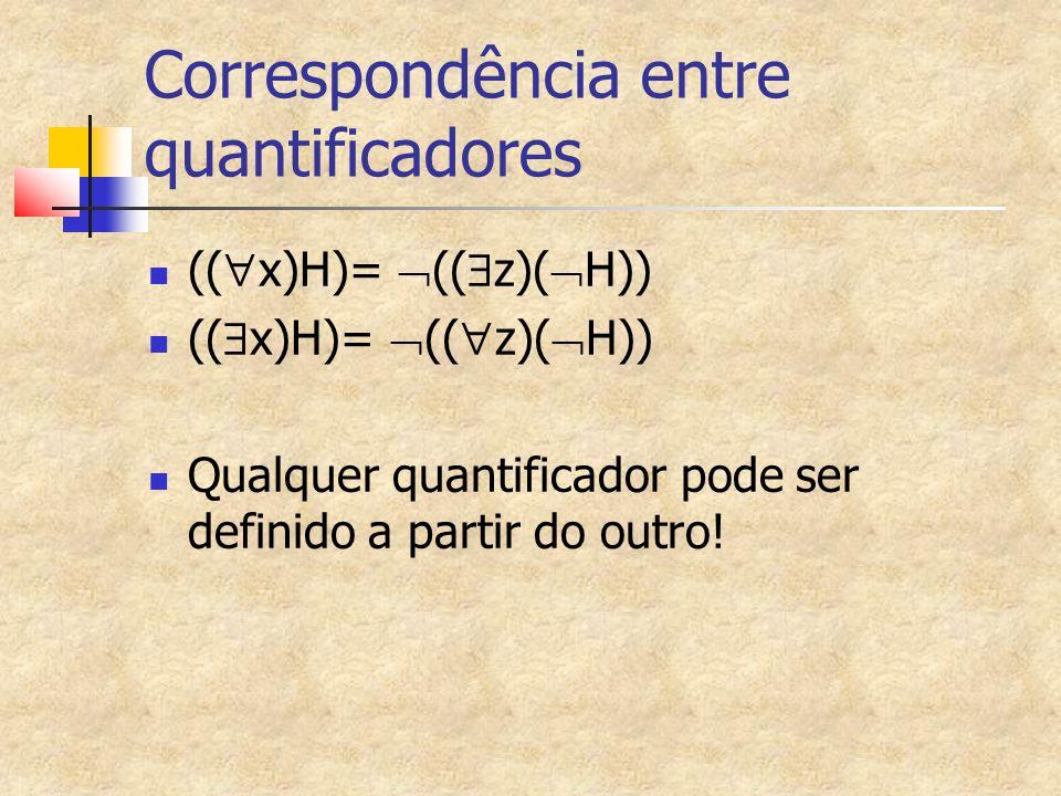 Correspondência entre quantificadores (( x)H)= (( z)( H)) Qualquer quantificador pode ser definido a partir do outro!