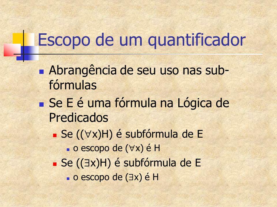 Escopo de um quantificador Abrangência de seu uso nas sub- fórmulas Se E é uma fórmula na Lógica de Predicados Se (( x)H) é subfórmula de E o escopo de ( x) é H Se (( x)H) é subfórmula de E o escopo de ( x) é H