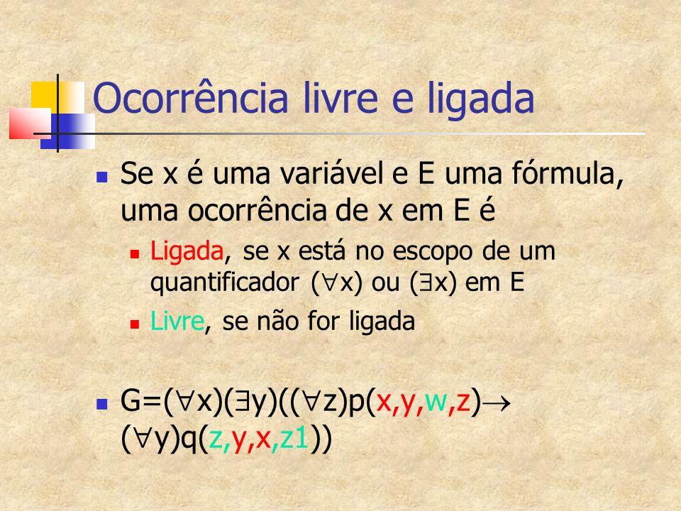 Ocorrência livre e ligada Se x é uma variável e E uma fórmula, uma ocorrência de x em E é Ligada, se x está no escopo de um quantificador ( x) ou ( x) em E Livre, se não for ligada G=( x)( y)(( z)p(x,y,w,z) ( y)q(z,y,x,z1))