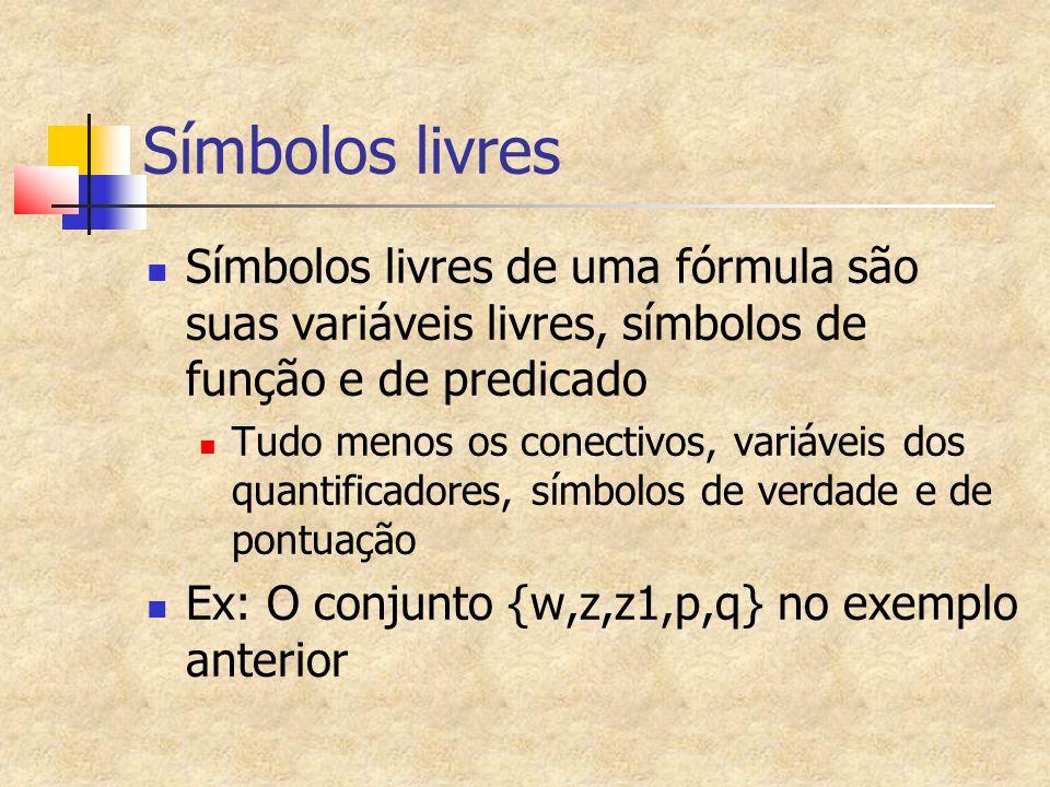 Símbolos livres Símbolos livres de uma fórmula são suas variáveis livres, símbolos de função e de predicado Tudo menos os conectivos, variáveis dos quantificadores, símbolos de verdade e de pontuação Ex: O conjunto {w,z,z1,p,q} no exemplo anterior