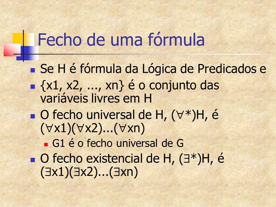 Fecho de uma fórmula Se H é fórmula da Lógica de Predicados e {x1, x2,..., xn} é o conjunto das variáveis livres em H O fecho universal de H, ( *)H, é ( x1)( x2)...( xn) G1 é o fecho universal de G O fecho existencial de H, ( *)H, é ( x1)( x2)...( xn)