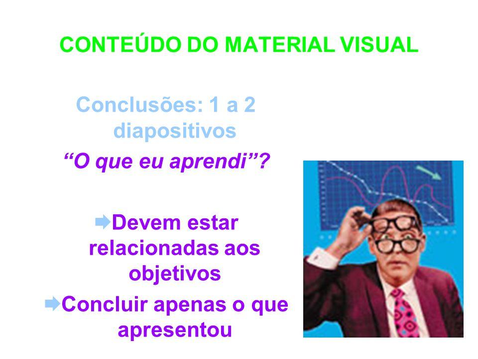 CONTEÚDO DO MATERIAL VISUAL Conclusões: 1 a 2 diapositivos O que eu aprendi? Devem estar relacionadas aos objetivos Concluir apenas o que apresentou