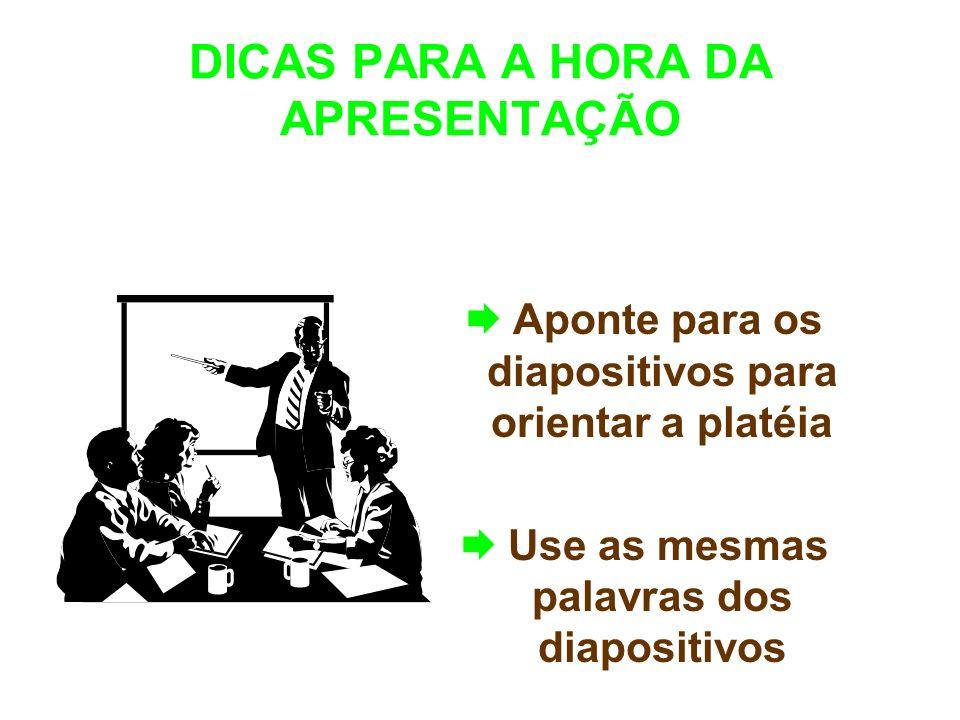 DICAS PARA A HORA DA APRESENTAÇÃO Aponte para os diapositivos para orientar a platéia Use as mesmas palavras dos diapositivos