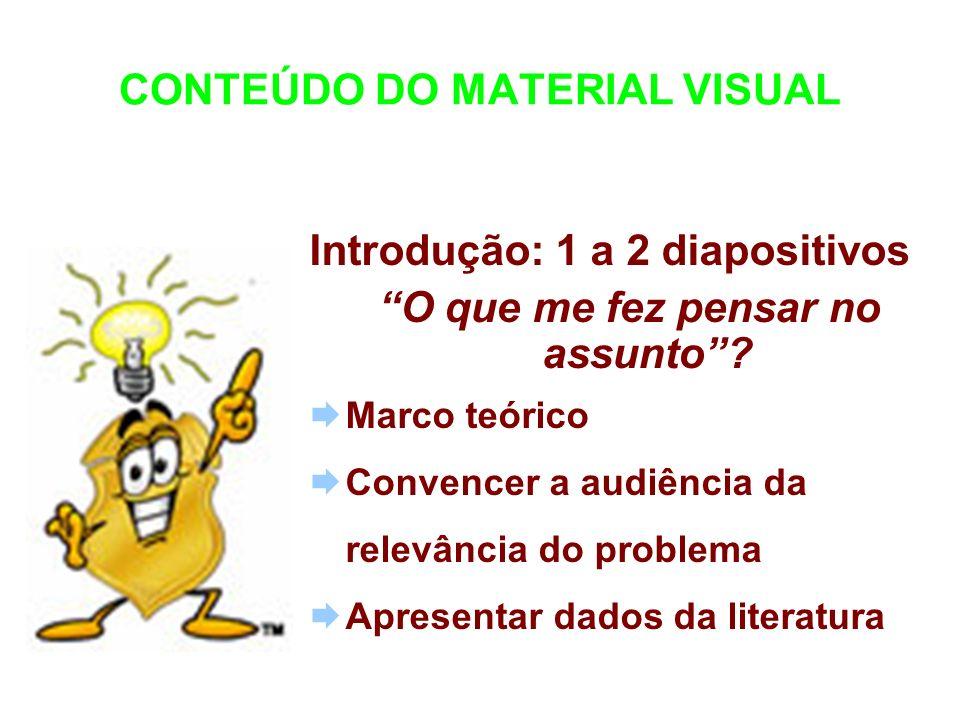 CONTEÚDO DO MATERIAL VISUAL Introdução: 1 a 2 diapositivos O que me fez pensar no assunto? Marco teórico Convencer a audiência da relevância do proble