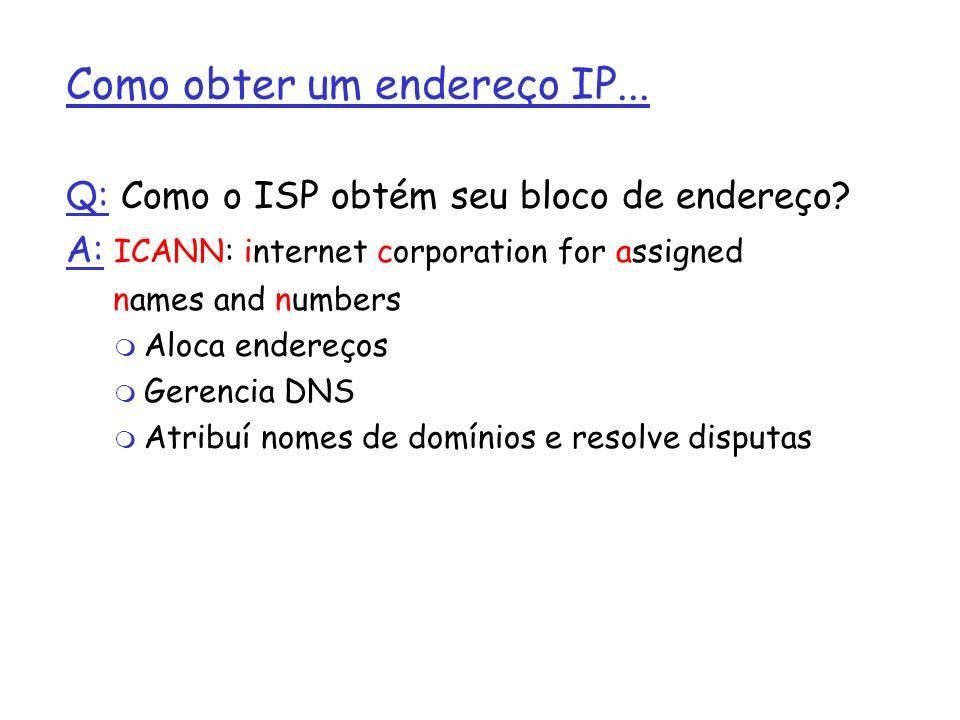 Como obter um endereço IP... Q: Como o ISP obtém seu bloco de endereço? A: ICANN: internet corporation for assigned names and numbers m Aloca endereço