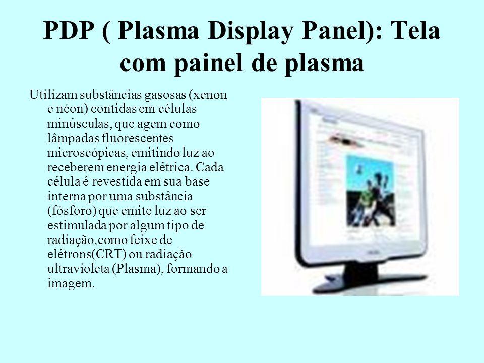 PDP ( Plasma Display Panel): Tela com painel de plasma Utilizam substâncias gasosas (xenon e néon) contidas em células minúsculas, que agem como lâmpa