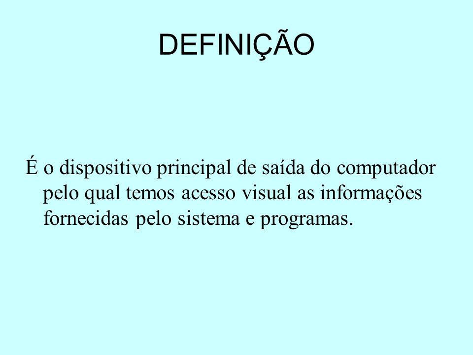 DEFINIÇÃO É o dispositivo principal de saída do computador pelo qual temos acesso visual as informações fornecidas pelo sistema e programas.